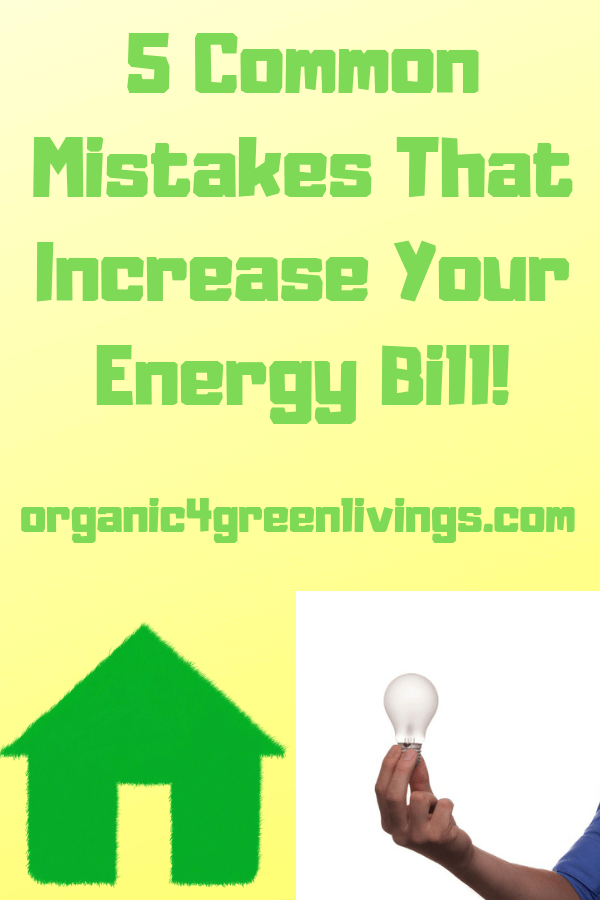 Mistakes that increase you energy bill